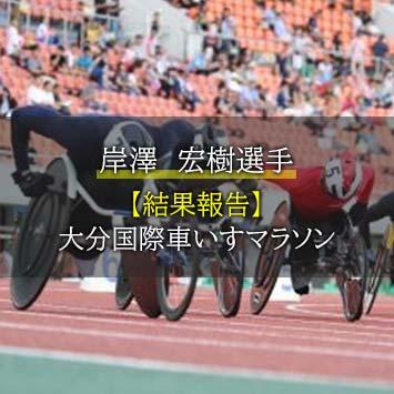 【結果】岸澤 宏樹選手-11/17 大分国際車いすマラソンに出場
