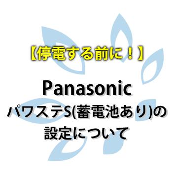 【停電する前に!】Panasonic パワステS(蓄電池あり)の設定について